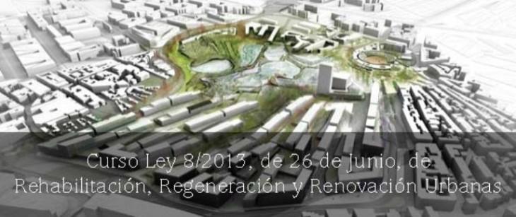 Curso Ley 8/2013, de 26 de Junio, de Rehabilitación, Regeneración y Renovación Urbanas