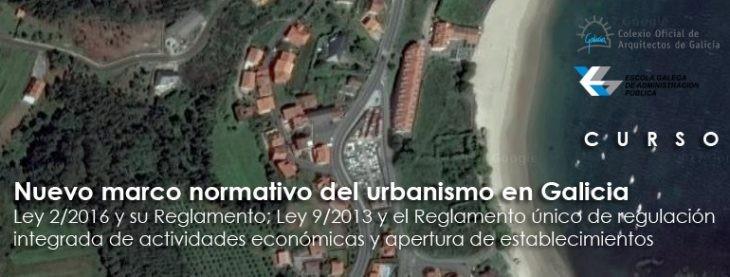 Curso «Nuevo marco normativo del urbanismo en Galicia: Ley 2/2016 y su Reglamento; Ley 9/2013 y el Reglamento único de regulación integrada de actividades económicas y apertura de establecimientos». COAG | EGAP