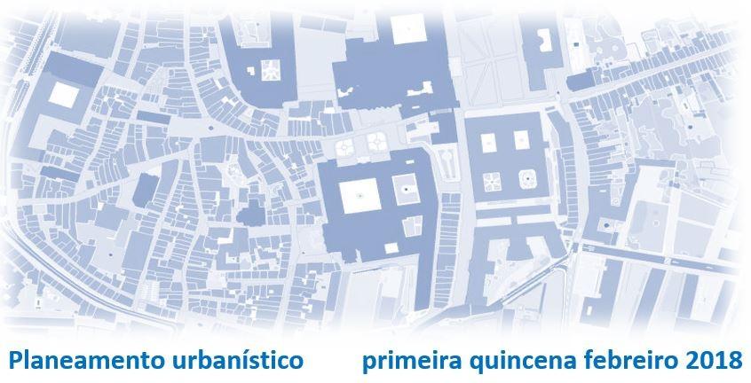 Planeamento urbanístico – primeira quincena febreiro 2018