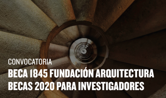 La Fundación Arquitectura convoca la Beca Internacional «1845, Fundación Arquitectura» y las Becas 2020 para Investigadores
